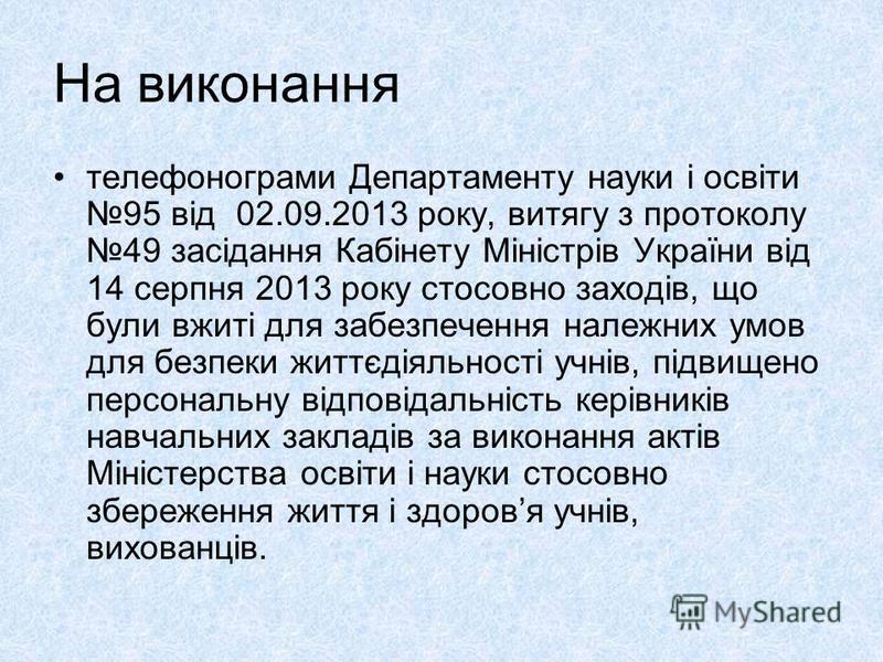 На виконання телефонограми Департаменту науки і освіти 95 від 02.09.2013 року, витягу з протоколу 49 засідання Кабінету Міністрів України від 14 серпня 2013 року стосовно заходів, що були вжиті для забезпечення належних умов для безпеки життєдіяльнос