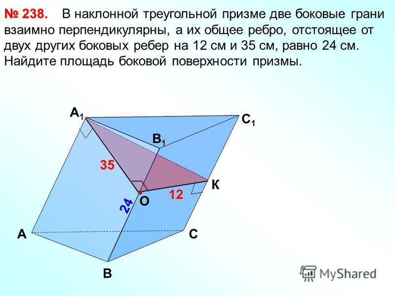 А B 24 24 C 1 B1B1 А1А1 C 35 35 12 В наклонной треугольной призме две боковые грани взаимно перпендикулярны, а их общее ребро, отстоящее от двух других боковых ребер на 12 см и 35 см, равно 24 см. Найдите площадь боковой поверхности призмы. 238. 238.