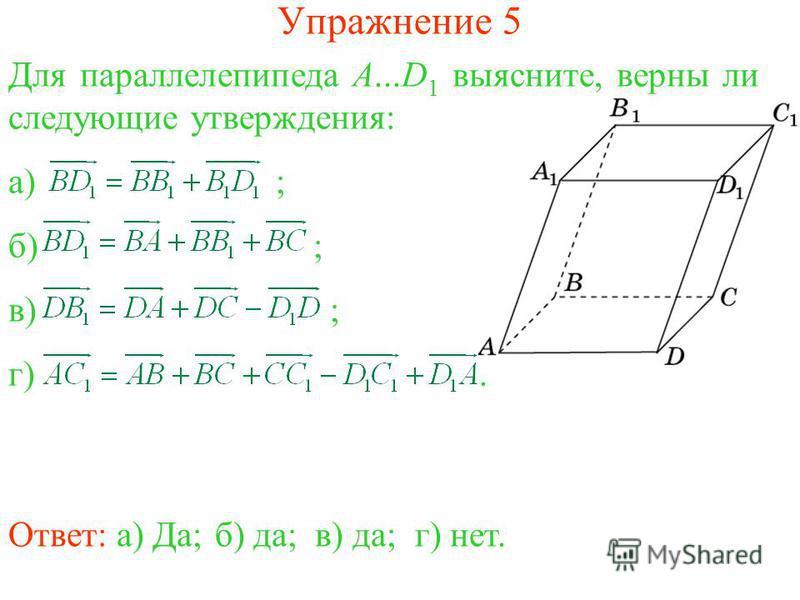 Упражнение 5 Ответ: а) Да;б) да;в) да;г) нет. Для параллелепипеда A...D 1 выясните, верны ли следующие утверждения: а) ; б) ; в) ; г).