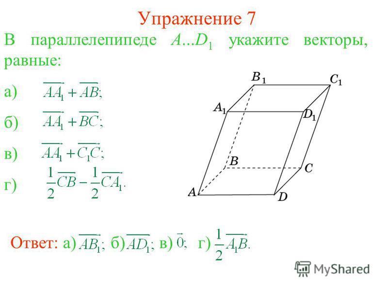 Упражнение 7 В параллелепипеде A...D 1 укажите векторы, равные: а) б) в) г) Ответ: а)б)в) г)