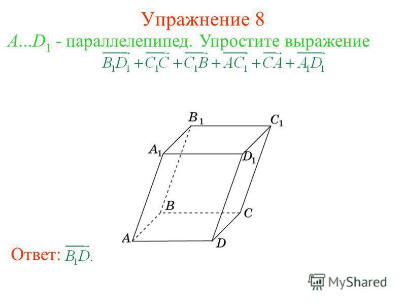Упражнение 8 Ответ: A...D 1 - параллелепипед. Упростите выражение