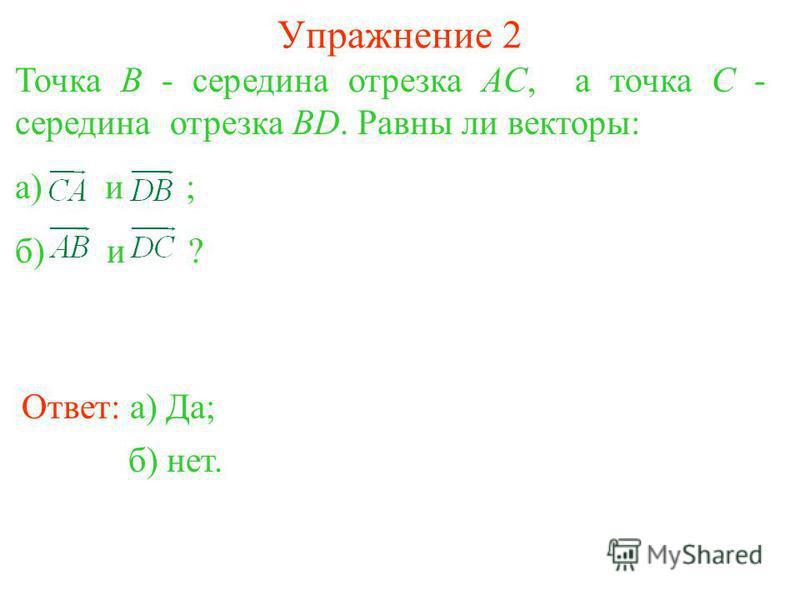 Упражнение 2 Точка B - середина отрезка AC, а точка C - середина отрезка BD. Равны ли векторы: а) и ; б) и ? Ответ: а) Да; б) нет.