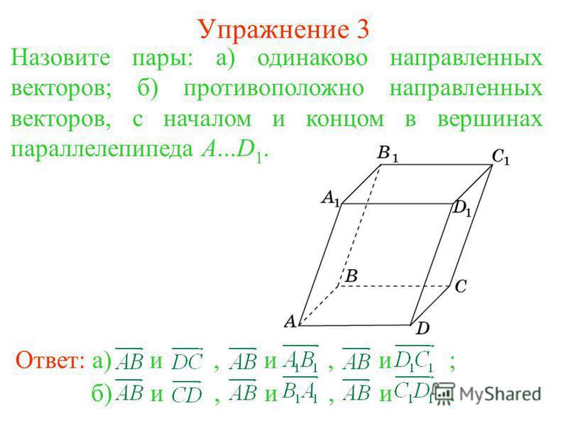 Упражнение 3 Ответ: а) и, и, и ; б) и, и, и. Назовите пары: а) одинаково направленных векторов; б) противоположно направленных векторов, с началом и концом в вершинах параллелепипеда A...D 1.