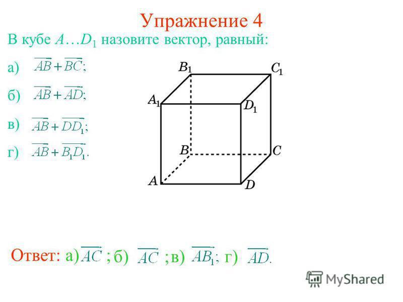 Упражнение 4 Ответ: а) ; В кубе A…D 1 назовите вектор, равный: а) б) в) г) б) ;в)г)