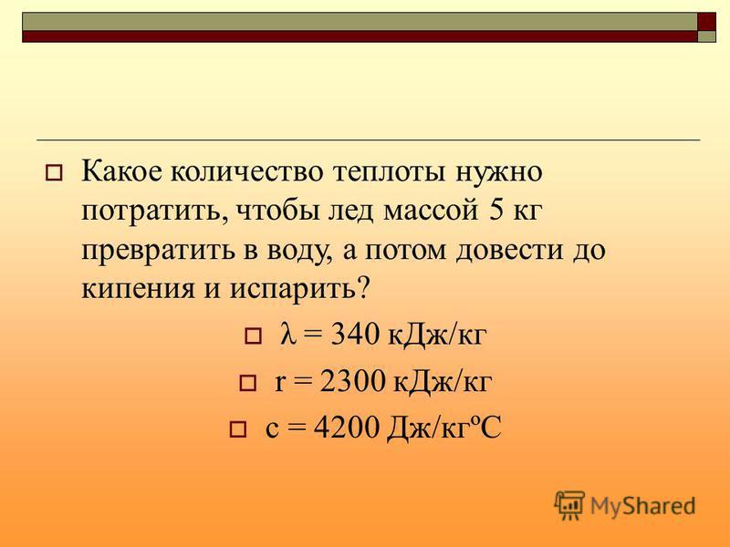 Какое количество теплоты нужно потратить, чтобы лед массой 5 кг превратить в воду, а потом довести до кипения и испарить? λ = 340 к Дж/кг r = 2300 к Дж/кг с = 4200 Дж/кгºС