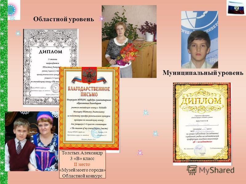 Муниципальный уровень Областной уровень Толстых Александр 3 «В» класс II место «Музей моего города» Областной конкурс