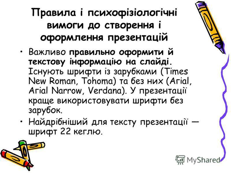 Правила і психофізіологічні вимоги до створення і оформлення презентацій Важливо правильно оформити й текстову інформацію на слайді. Існують шрифти із зарубками (Times New Roman, Tohoma) та без них (Агіаl, Агіаl Narrow, Verdana). У презентації краще