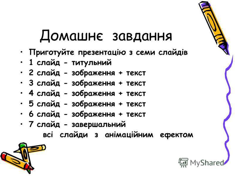 Домашнє завдання Приготуйте презентацію з семи слайдів 1 слайд - титульний 2 слайд - зображення + текст 3 слайд - зображення + текст 4 слайд - зображення + текст 5 слайд - зображення + текст 6 слайд - зображення + текст 7 слайд - завершальний всі сла