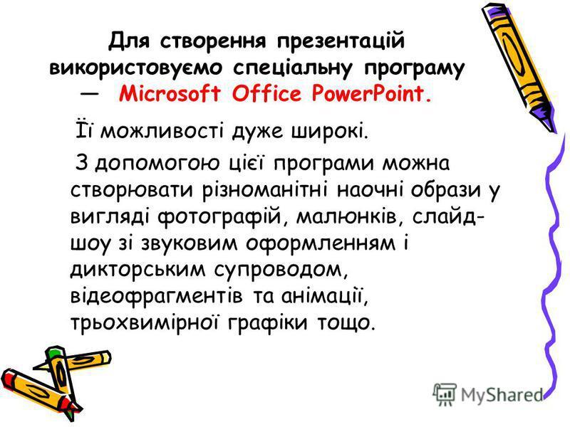 Для створення презентацій використовуємо спеціальну програму Microsoft Office PowerPoint. Її можливості дуже широкі. З допомогою цієї програми можна створювати різноманітні наочні образи у вигляді фотографій, малюнків, слайд- шоу зі звуковим оформлен