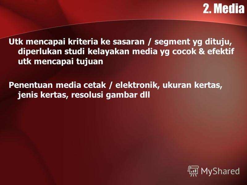 2. Media Utk mencapai kriteria ke sasaran / segment yg dituju, diperlukan studi kelayakan media yg cocok & efektif utk mencapai tujuan Penentuan media cetak / elektronik, ukuran kertas, jenis kertas, resolusi gambar dll