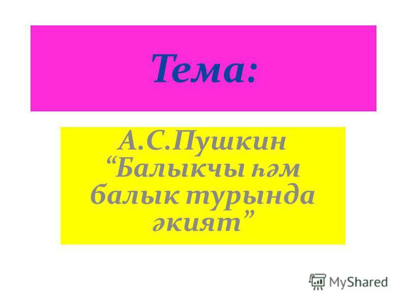 Тема: А.С.Пушкин Балыкчы һә м балык турында ә кият