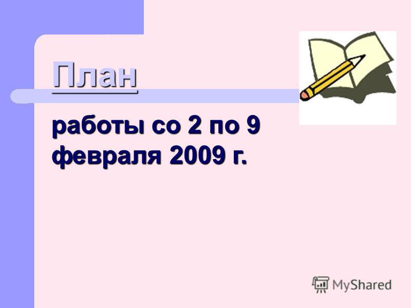 План работы со 2 по 9 февраля 2009 г.