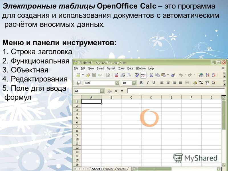 Электронные таблицы OpenOffice Calc – это программа для создания и использования документов с автоматическим расчётом вносимых данных. Меню и панели инструментов: 1. Строка заголовка 2. Функциональная 3. Объектная 4. Редактирования 5. Поле для ввода