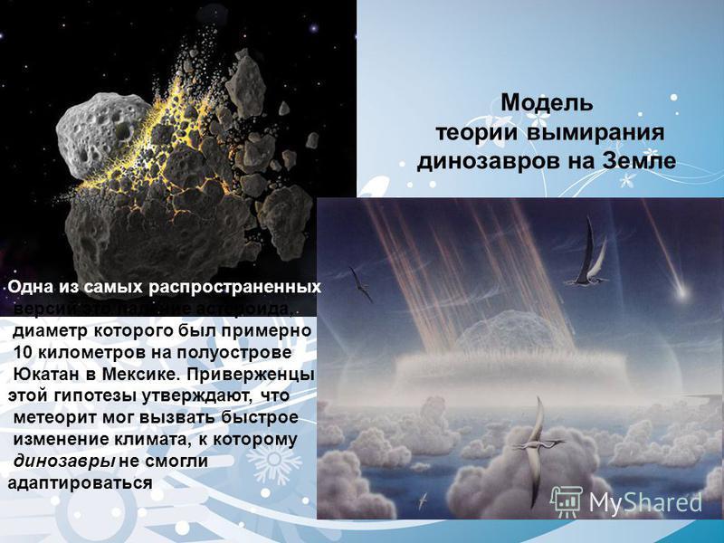 Модель теории вымирания динозавров на Земле Одна из самых распространенных версий это падение астероида, диаметр которого был примерно 10 километров на полуострове Юкатан в Мексике. Приверженцы этой гипотезы утверждают, что метеорит мог вызвать быстр