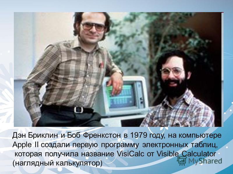 Дэн Бриклин и Боб Френкстон в 1979 году, на компьютере Apple II создали первую программу электронных таблиц, которая получила название VisiCalc от Visible Calculator (наглядный калькулятор)