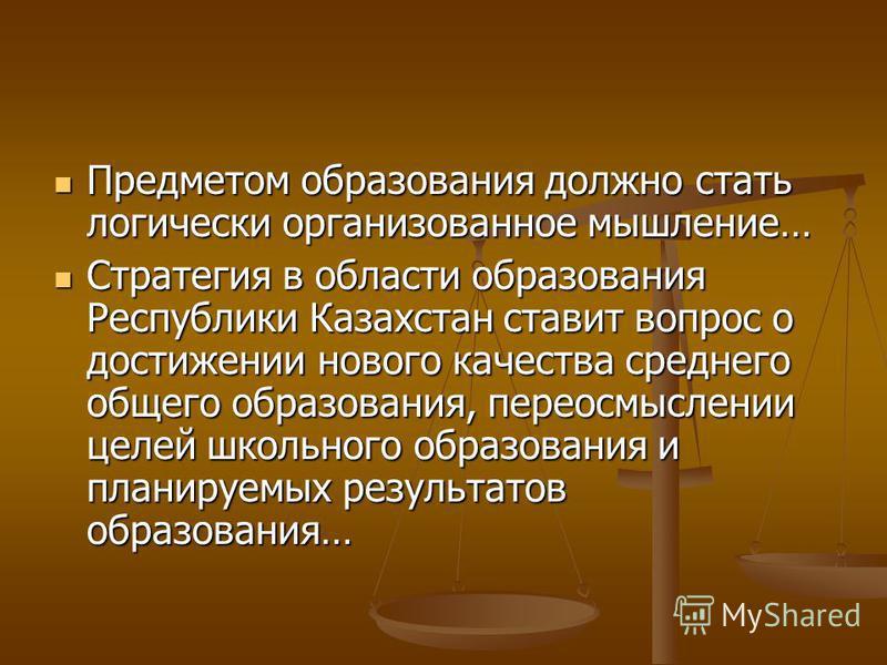 Предметом образования должно стать логически организованное мышление… Предметом образования должно стать логически организованное мышление… Стратегия в области образования Республики Казахстан ставит вопрос о достижении нового качества среднего общег