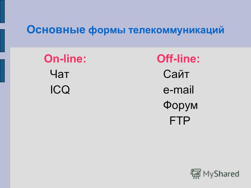 Основные формы телекоммуникаций On-line: Чат ICQ Off-line: Сайт е-mail Форум FTP