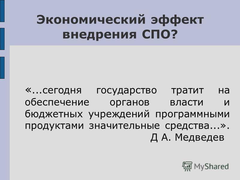Экономический эффект внедрения СПО? «...сегодня государство тратит на обеспечение органов власти и бюджетных учреждений программными продуктами значительные средства...». Д А. Медведев