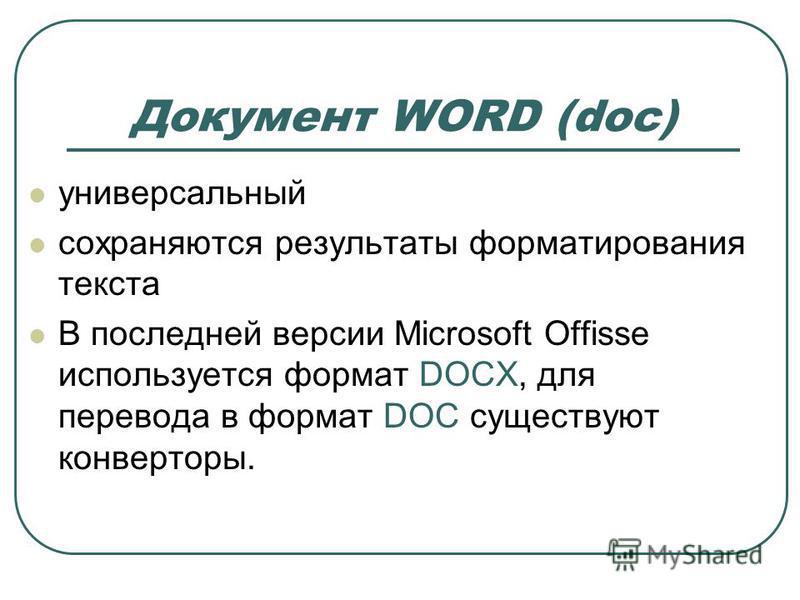 Документ WORD (doc) универсальный сохраняются результаты форматирования текста В последней версии Microsoft Offisse используется формат DOCX, для перевода в формат DOC существуют конверторы.