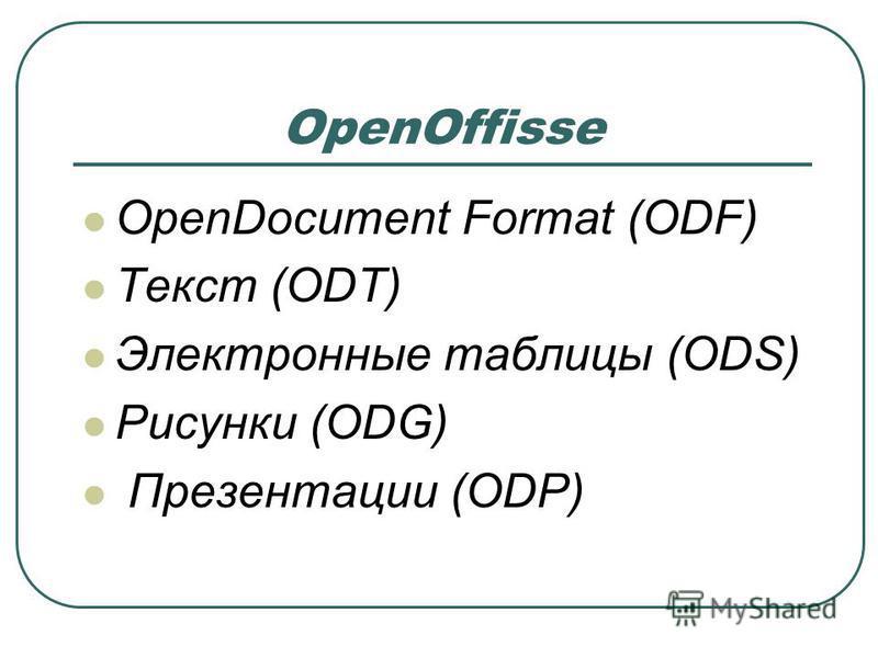 OpenOffisse OpenDocument Format (ODF) Текст (ODT) Электронные таблицы (ODS) Рисунки (ODG) Презентации (ODP)