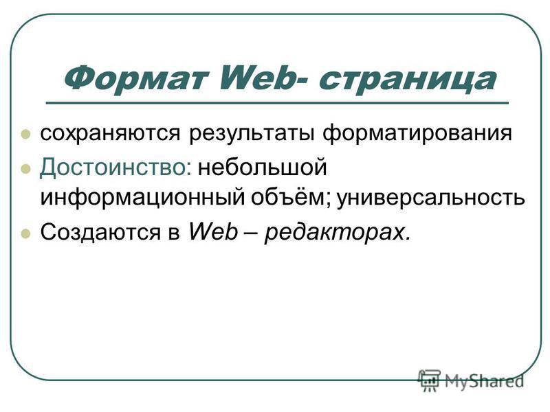 сохраняются результаты форматирования Достоинство: небольшой информационный объём; универсальность Создаются в Web – редакторах. Формат Web- страница