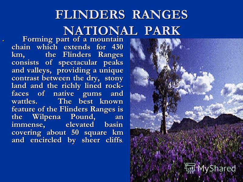 FLINDERS RANGES NATIONAL PARK Forming part of a mountain chain which extends for 430 km, the Flinders Ranges consists of spectacular peaks and valleys, providing a unique contrast between the dry, stony land and the richly lined rock- faces of native