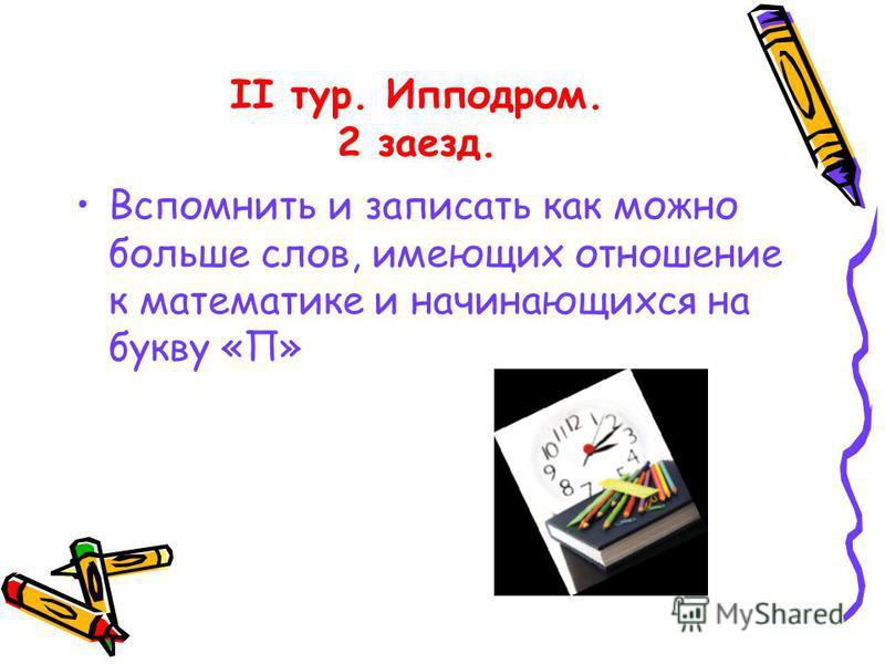 II тур. Ипподром. 2 заезд. Вспомнить и записать как можно больше слов, имеющих отношение к математике и начинающихся на букву «П»