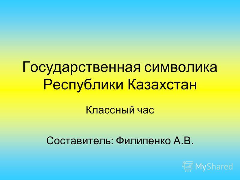 Государственная символика Республики Казахстан Классный час Составитель: Филипенко А.В.