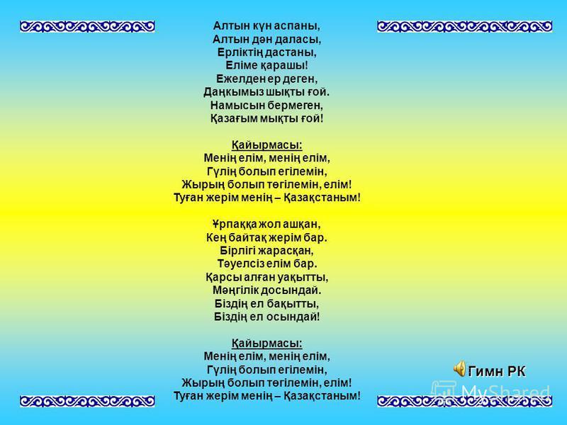 Алтын күн аспаны, Алтын дән даласы, Ерліктің дастаны, Еліме қарашы! Ежелден ер денег, Даңкымыз шықты ғой. Намысын бермеген, Қазағым мықты ғой! Қайырмасы: Менің елім, менің елім, Гүлің болып егілемін, Жырың болып төгілемін, елім! Туған жерім менің – Қ