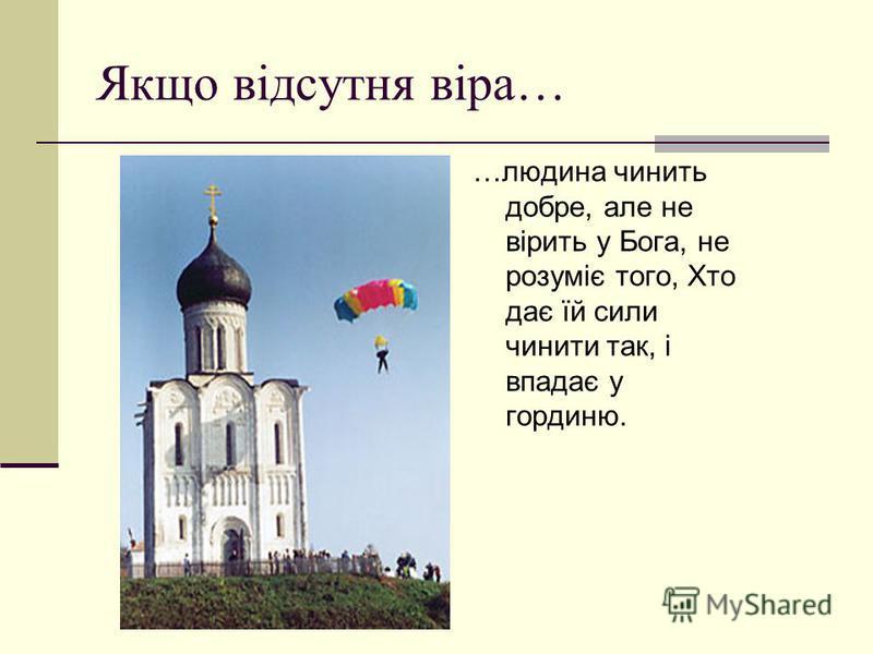 Якщо відсутня віра… …людина чинить добре, але не вірить у Бога, не розуміє того, Хто дає їй сили чинити так, і впадає у гординю.