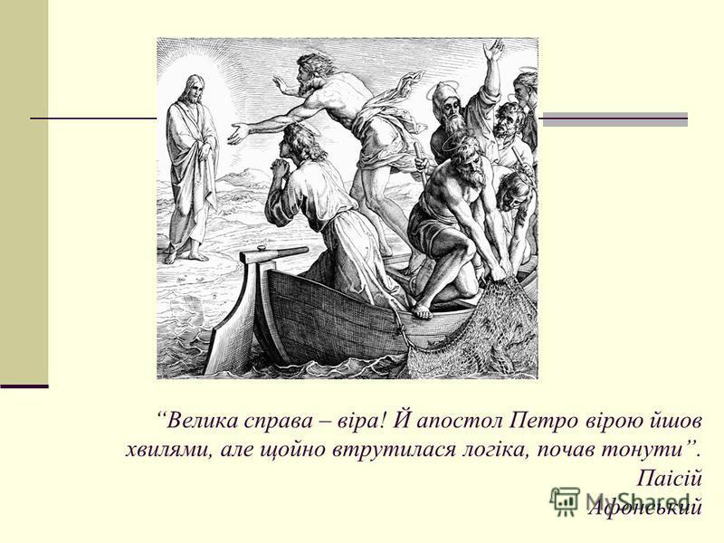 Велика справа – вiра! Й апостол Петро вiрою йшов хвилями, але щойно втрутилася логiка, почав тонути. Паiсiй Афонський