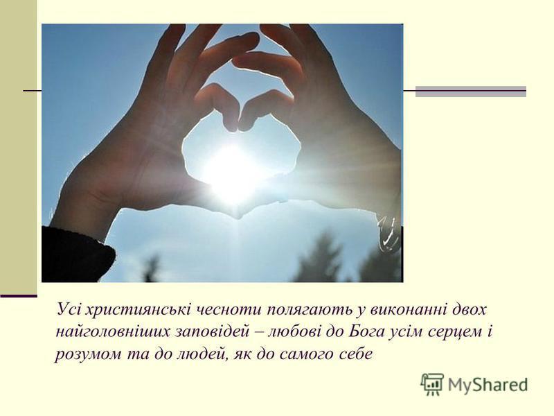 Усі християнські чесноти полягають у виконанні двох найголовніших заповідей – любові до Бога усім серцем і розумом та до людей, як до самого себе
