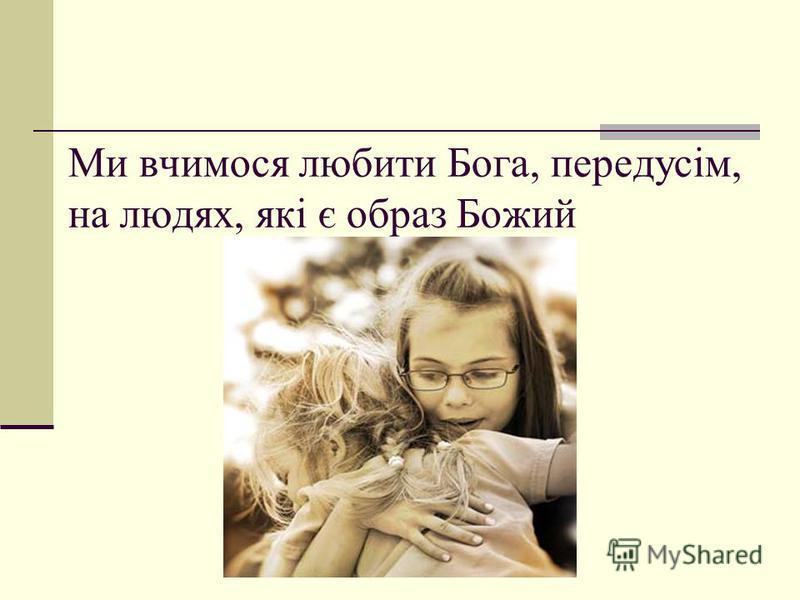 Ми вчимося любити Бога, передусім, на людях, які є образ Божий
