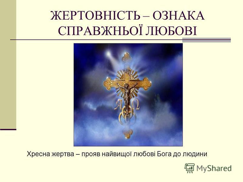 ЖЕРТОВНІСТЬ – ОЗНАКА СПРАВЖНЬОЇ ЛЮБОВІ Хресна жертва – прояв найвищої любові Бога до людини