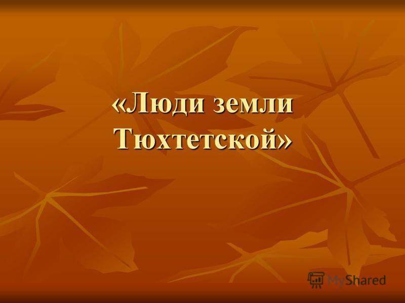 «Люди земли Тюхтетской»