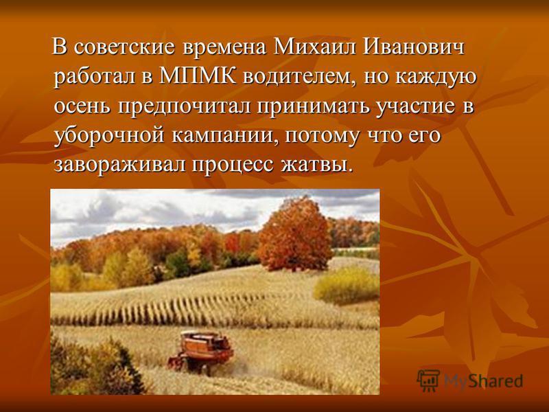 В советские времена Михаил Иванович работал в МПМК водителем, но каждую осень предпочитал принимать участие в уборочной кампании, потому что его завораживал процесс жатвы. В советские времена Михаил Иванович работал в МПМК водителем, но каждую осень