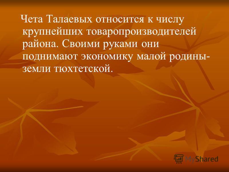 Чета Талаевых относится к числу крупнейших товаропроизводителей района. Своими руками они поднимают экономику малой родины- земли тюхтетской.
