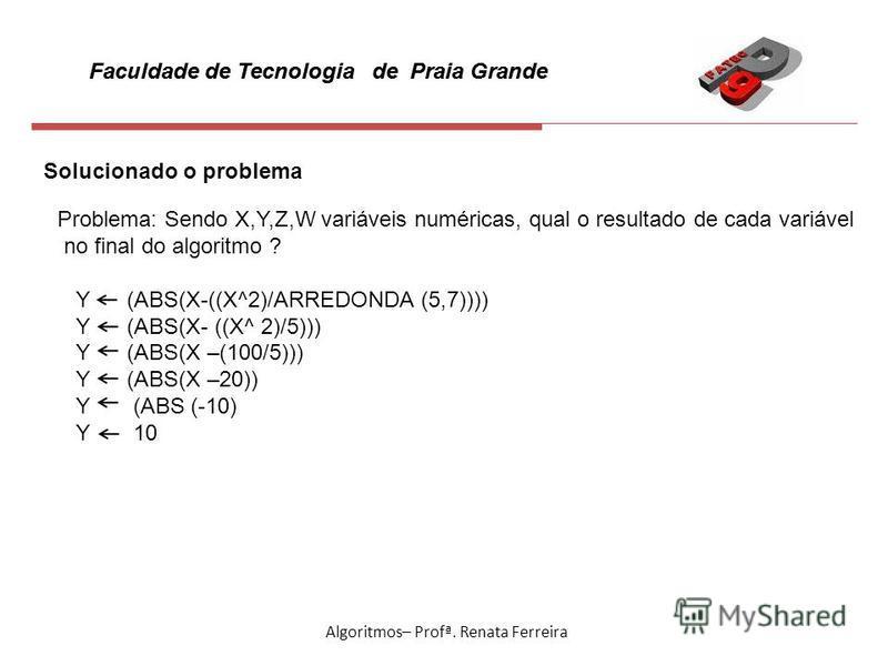 Faculdade de Tecnologia de Praia Grande Algoritmos– Profª. Renata Ferreira Solucionado o problema Problema: Sendo X,Y,Z,W variáveis numéricas, qual o resultado de cada variável no final do algoritmo ? Y (ABS(X-((X^2)/ARREDONDA (5,7)))) Y (ABS(X- ((X^