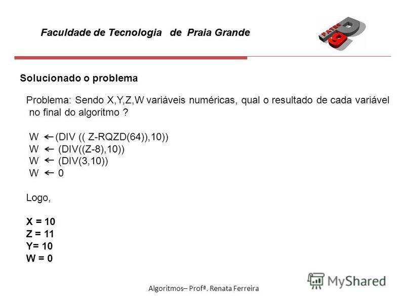 Faculdade de Tecnologia de Praia Grande Algoritmos– Profª. Renata Ferreira Solucionado o problema Problema: Sendo X,Y,Z,W variáveis numéricas, qual o resultado de cada variável no final do algoritmo ? W (DIV (( Z-RQZD(64)),10)) W (DIV((Z-8),10)) W (D