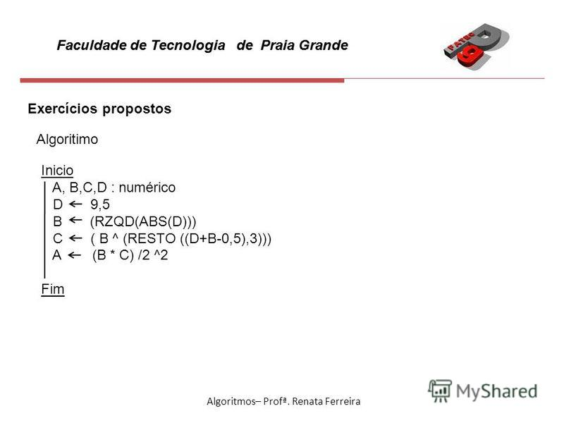 Faculdade de Tecnologia de Praia Grande Algoritmos– Profª. Renata Ferreira Exercícios propostos Algoritimo Inicio A, B,C,D : numérico D 9,5 B (RZQD(ABS(D))) C ( B ^ (RESTO ((D+B-0,5),3))) A (B * C) /2 ^2 Fim