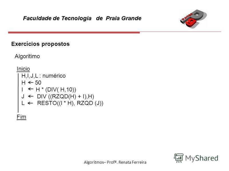 Faculdade de Tecnologia de Praia Grande Algoritmos– Profª. Renata Ferreira Exercícios propostos Algoritimo Inicio H,I,J,L : numérico H 50 I H * (DIV( H,10)) J DIV ((RZQD(H) + I),H) L RESTO((I * H), RZQD (J)) Fim