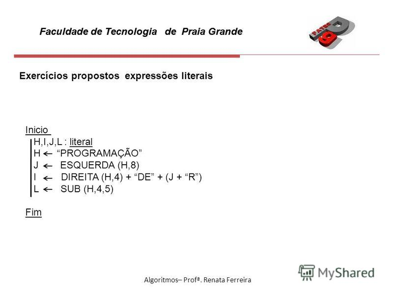 Faculdade de Tecnologia de Praia Grande Algoritmos– Profª. Renata Ferreira Exercícios propostos expressões literais Inicio H,I,J,L : literal H PROGRAMAÇÃO J ESQUERDA (H,8) I DIREITA (H,4) + DE + (J + R) L SUB (H,4,5) Fim