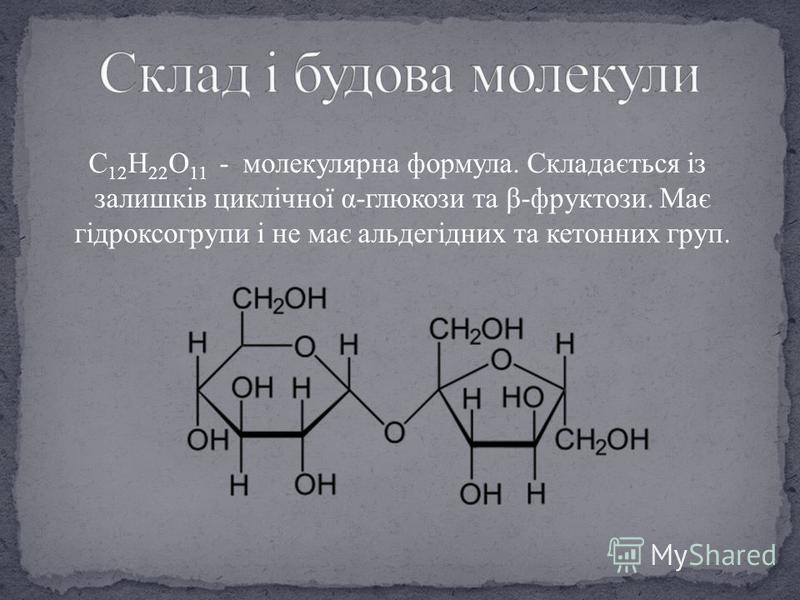 C 12 H 22 O 11 - молекулярна формула. Складається із залишків циклічної α-глюкози та β-фруктози. Має гідроксогрупи і не має альдегідних та кетонних груп.