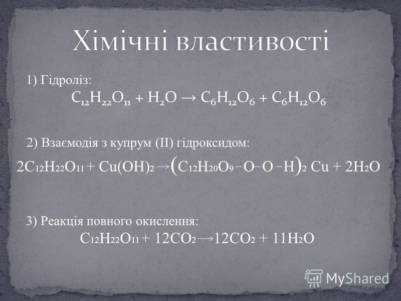1) Гідроліз: C 12 H 22 O 11 + H 2 O C 6 H 12 O 6 + C 6 H 12 O 6 2) Взаємодія з купрум (II) гідроксидом: 2C 12 H 22 O 11 + Cu(OH) 2 ( C 12 H 20 O 9 O O H ) 2 Cu + 2H 2 O 3) Реакція повного окислення: C 12 H 22 O 11 + 12CO 2 12CO 2 + 11H 2 O