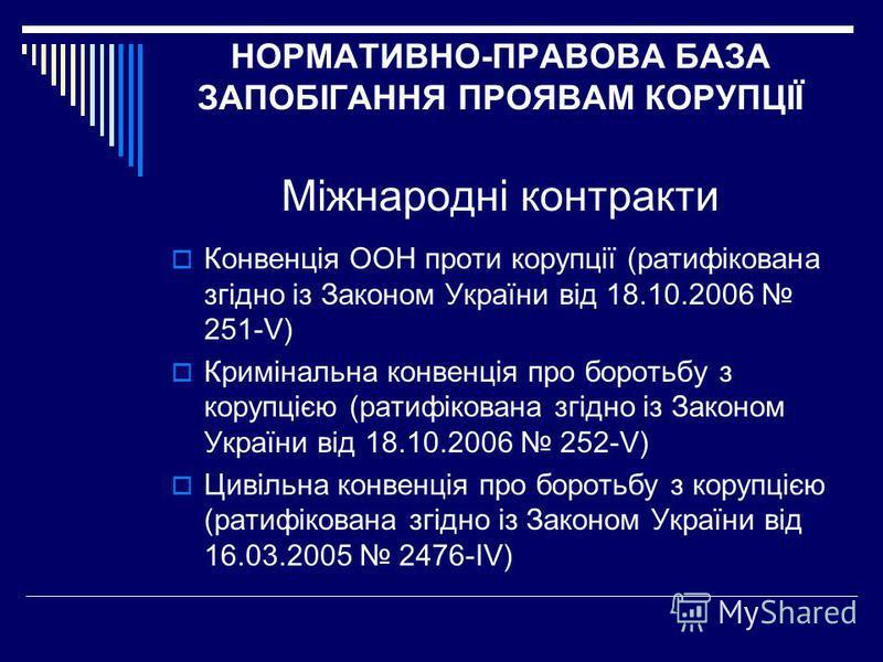 НОРМАТИВНО-ПРАВОВА БАЗА ЗАПОБІГАННЯ ПРОЯВАМ КОРУПЦІЇ Міжнародні контракти Конвенція ООН проти корупції (ратифікована згідно із Законом України від 18.10.2006 251-V) Кримінальна конвенція про боротьбу з корупцією (ратифікована згідно із Законом Україн