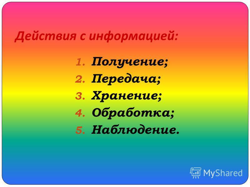 Действия с информацией : 1. Получение; 2. Передача; 3. Хранение; 4. Обработка; 5. Наблюдение.