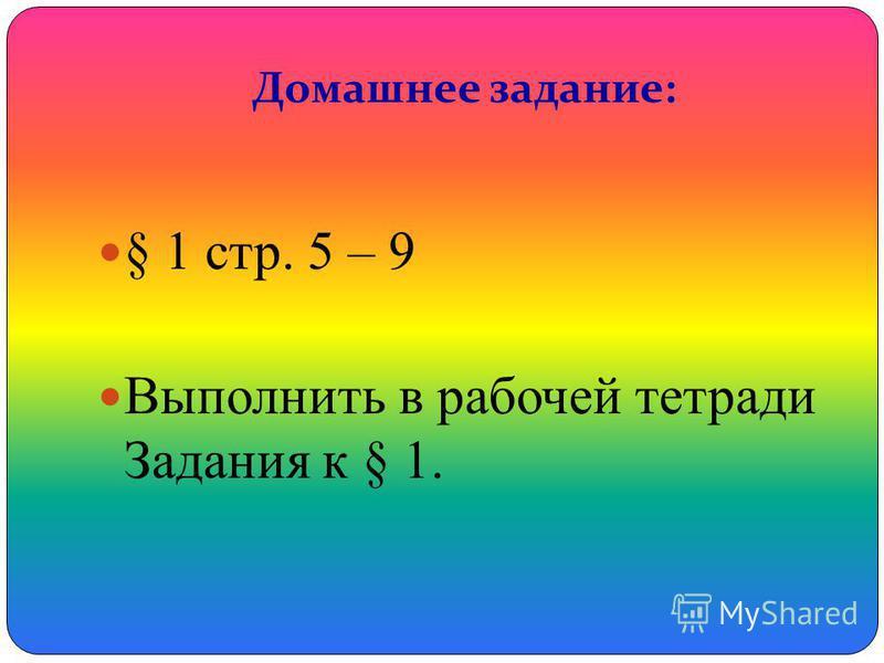 Домашнее задание: § 1 стр. 5 – 9 Выполнить в рабочей тетради Задания к § 1.