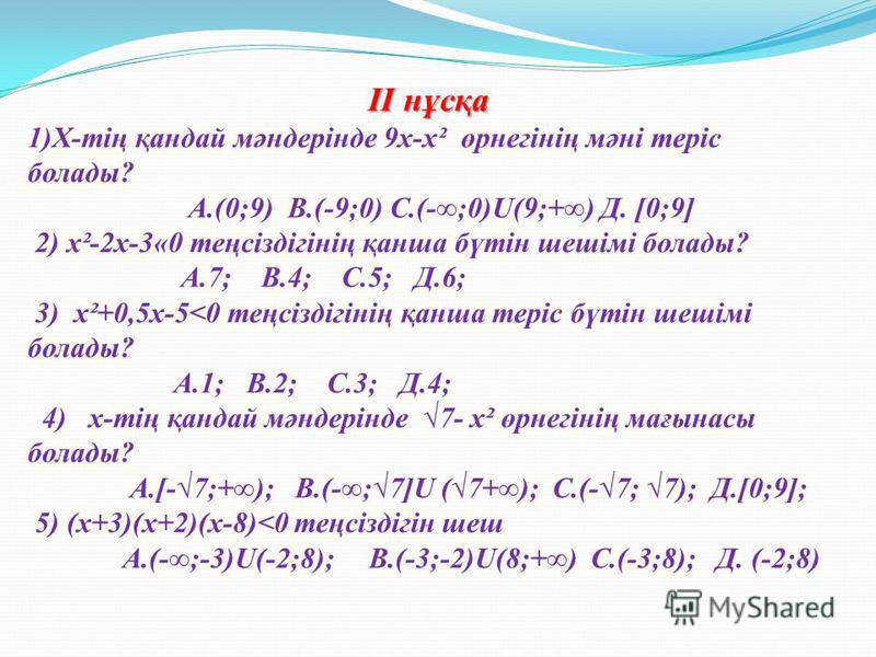 ІІ нұсқа ІІ нұсқа 1)Х-тің қандай мәндерінде 9х-х² өрнегінің мәні теріс болады? А.(0;9) В.(-9;0) С.(-;0)U(9;+) Д. [0;9] 2) х²-2х-3«0 теңсіздігінің қанша бүтін шешімі болады? А.7; В.4; С.5; Д.6; 3) х²+0,5х-5<0 теңсіздігінің қанша теріс бүтін шешімі бол