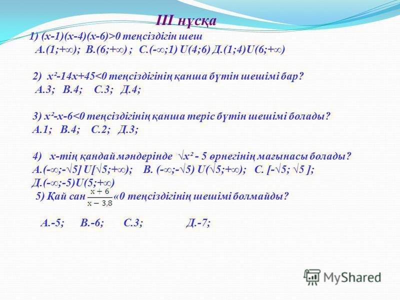 ІІІ нұсқа 1) (х-1)(х-4)(х-6)>0 теңсіздігін шеш А.(1;+); В.(6;+) ; С.(-;1) U(4;6) Д.(1;4)U(6;+) 2) х²-14х+45<0 теңсіздігінің қанша бүтін шешімі бар? А.3; В.4; С.3; Д.4; 3) х²-х-6<0 теңсіздігінің қанша теріс бүтін шешімі болады? А.1; В.4; С.2; Д.3; 4)