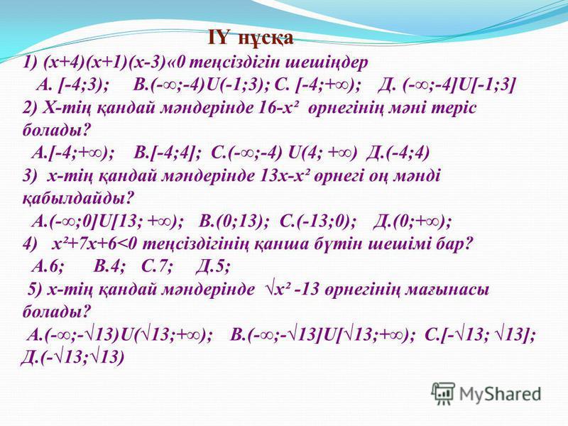 ІҮ нұсқа 1) (х+4)(х+1)(х-3)«0 теңсіздігін шешіңдер А. [-4;3); В.(-;-4)U(-1;3); С. [-4;+); Д. (-;-4]U[-1;3] 2) Х-тің қандай мәндерінде 16-х² өрнегінің мәні теріс болады? А.[-4;+); В.[-4;4]; С.(-;-4) U(4; +) Д.(-4;4) 3) х-тің қандай мәндерінде 13х-х² ө